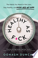 """Healthy as F*ck: The Habits You Need to Get Lean, Stay Healthy, and Kick Ass at Life"" by Oonagh Duncan"