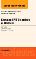 Common Ent Disorders in Children, an Issue of Otolaryngologic Clinics of North America