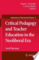 Critical Pedagogy and Teacher Education in the Neoliberal Era  : Small Openings