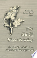 The Art Of Wood Carving  Practical Hints To Amateurs  And A Short History Of The Art