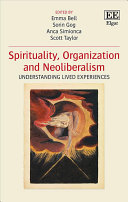 Spirituality, organization and neoliberalism : understanding lived experiences / edited by Emma Bell, Sorin Gog, Anca Simionca, Scott Taylor