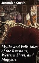 Myths and Folk-tales of the Russians, Western Slavs, and Magyars [Pdf/ePub] eBook