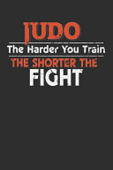 Judo The Harder You Train the Shorter the Fight