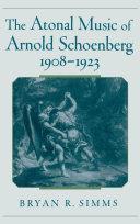 The Atonal Music of Arnold Schoenberg, 1908-1923
