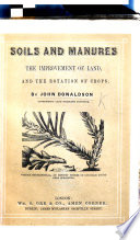 Soils and Manures  the improvement of land  and the rotation of crops  by J  D