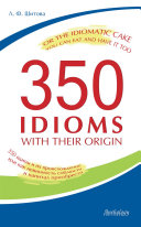 350 Idioms with Their Origin  or The Idiomatic Cake You Can Eat and Have It Too  350