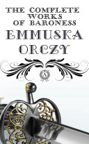 The Complete Works of Baroness Emmuska Orczy: THE SCARLET PIMPERNEL, THE LAUGHING CAVALIER, I WILL REPAY