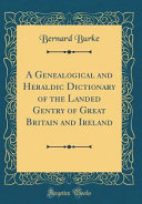 A Genealogical and Heraldic Dictionary of the Landed Gentry of Great Britain and Ireland  Classic Reprint