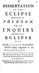 A Dissertation on the Eclipse Mentioned by Phlegon. Or, an Enquiry Whether that Eclipse Had Any Relation to the Darkness which Happened at Our Saviour's Passion