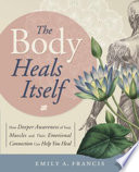 """The Body Heals Itself: How Deeper Awareness of Your Muscles and Their Emotional Connection Can Help You Heal"" by Emily A. Francis"