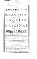 The Foundation of Moral Goodness: or a Further inquiry into the original of our idea of virtue. By a Clergyman i.e. John Balguy