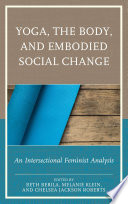 """Yoga, the Body, and Embodied Social Change: An Intersectional Feminist Analysis"" by Beth Berila, Melanie Klein, Chelsea Jackson Roberts, Ariane M. Balizet, Jacoby Ballard, Diana York Blaine, Mary Bunn, Beth S. Catlett, Kimberly Dark, Lauren Eckstrom, Jillian Ford, Thalia González, Marcelle M. Haddix, Carol Horton, Kerrie Kauer, Roopa Kaushik-Brown, Karishma Kripalani, Punam Mehta, Steffany Moonaz, Jennifer Musial, Whitney Myers, Enoch H. Page, Sarah L. Schrank, Maria Velazquez"