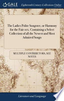 The Ladies Polite Songster, Or Harmony for the Fair-Sex. Containing a Select Collection of All the Newest and Most Admired Songs