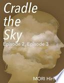 Cradle the Sky  Episode 2  Episode 3