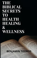 The Biblical Secrets To Health  Healing and Wellness
