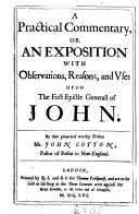 A Practical Commentary, Or an Exposition, with Observations, Reasons, and Uses, Upon the First Epistle Generall of John. By ... John Cotton. [Edited by Christopher Scott. With the Text.]