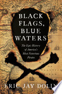 Black Flags  Blue Waters  The Epic History of America s Most Notorious Pirates Book PDF