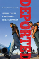 Deported: Policing Immigrants, Disposable Labor and Global Capitalism