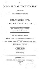 A commercial dictionary: containing the present state of mercantile law, practice and custom