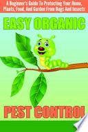 EASY Organic Pest Control   A Beginner s Guide To Protecting Your Home  Plants  Food  And Garden From Bugs And Insects Book PDF