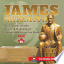 James Naismith - The Canadian who Invented Basketball Canadian History for Kids True Canadian Heroes - True Canadian Heroes Edition