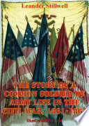 The Story Of A Common Soldier Of Army Life In The Civil War 1861 1865 Illustrated Edition