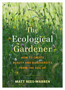 link to The ecological gardener : how to create beauty and biodiversity from the soil up in the TCC library catalog