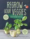 Regrow your veggies: growing vegetables from roots, cuttings, and scraps;growing vegetables from roots, cuttings, and scraps