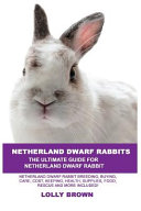 Netherland Dwarf Rabbits: Netherland Dwarf Rabbit Breeding, Buying, Care, Cost, Keeping, Health, Supplies, Food, Rescue and More Included! the U