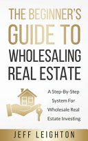 The Beginner s Guide To Wholesaling Real Estate    A Step By Step System For Wholesale Real Estate Investing
