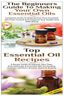 Top Essential Oil Recipes and the Beginners Guide to Making Your Own Essential Oils