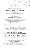 A Catalogue of a Small and Interesting Collection of Books Comprising Rare Editions of Old Plays and Other Curiosities ... which Will be Sold by Auction by Mr. Christie ... on Wednesday March 19th, 1828 at One O'clock Precisely