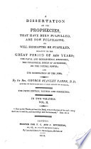 A dissertation on the Prophecies that have been fulfilled  are now fulfilling  or will hereafter be fulfilled relative to the great period of 1260 years  the Papal and Mahommedan apostasies  the tyrannical reign of Antichrist     and the restoration of the Jews     The second edition     corrected