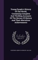 Young People S History Of The World Containing Complete And Thrilling Accounts Of The Heroes Of History And Their Marvelous Achievements