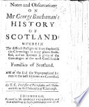 Notes and Observations on Mr. George Buchanan's History of Scotland: wherein the difficult passages of it are explain'd, the chronology in many places rectified, and an account is given of the genealogies of the most considerable families of Scotland, etc