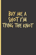 Buy Me a Shot I m Tying the Knot