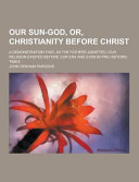 Our Sun God  Or  Christianity Before Christ  a Demonstration That  As the Fathers Admitted  Our Religion Existed Before Our Era and Even in Pre Histor