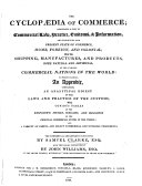 The Cyclopædia of Commerce; Comprising a Code of Commercial Law, Practice, Customs, & Information, and Exhibiting the Present State of Commerce ... to which is Added, an Appendix, Containing an Analytical Digest of the Laws and Practice of the Customs ... The Commercial Department Conducted by S. Clarke ... and the Legal Department by John Williams