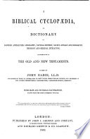 A Biblical Cyclopaedia Or Dictionary Of Eastern Antiquities Geography Natural History Sacred Annals And Biography Theology And Biblical Literature Illustrative Of The Old And New Testaments
