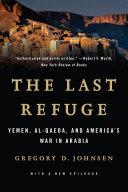 The Last Refuge  Yemen  al Qaeda  and America s War in Arabia
