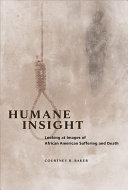 Humane insight : looking at images of African American suffering and death / Courtney R. Baker.