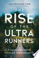 """The Rise of the Ultra Runners: A Journey to the Edge of Human Endurance"" by Adharanand Finn"