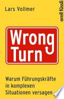 Wrong Turn - Warum Führungskräfte in komplexen Situationen versagen  : Warum Führungskräfte in komplexen Situationen versagen