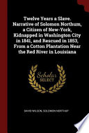 Twelve Years a Slave. Narrative of Solomon Northum, a Citizen of New-York, Kidnapped in Washington City in 1841, and Rescued in 1853, from a Cotton Pl