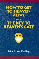 How to Get to Heaven Alive   With the Key to Heaven s Gate Book