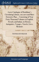 A New Catalogue Of Hookham S Circulating Library On A New And More Extensive Plan Consisting Of Near Forty Thousand Volumes In English French And Italian In History Antiquities Voyages Travels Lives Memoirs