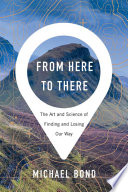 """""""From Here to There: The Art and Science of Finding and Losing Our Way"""" by Michael Bond"""
