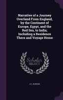 Narrative of a Journey Overland from England  by the Continent of Europe  Egypt  and the Red Sea  to India  Including a Residence There and Voyage Home