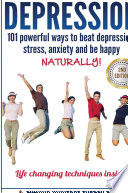 Depression 101 Powerful Ways To Beat Depression Stress Anxiety And Be Happy Naturally