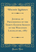 Journal Of Proceedings Of The Thirty Eighth Session Of The Wisconsin Legislature 1887 Classic Reprint